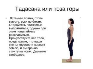 Тадасана или поза горы Встаньте прямо, стопы вместе, руки по бокам. Старайте