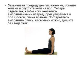 Заканчивая предыдущее упражнение, согните колени и опустите ноги на пол. Тепе