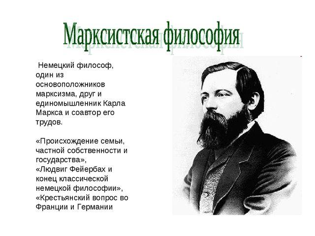 Немецкий философ, один из основоположников марксизма, друг и единомышленник...