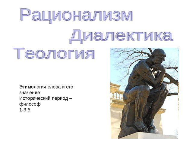 Этимология слова и его значение Исторический период – философ 1-3 б.