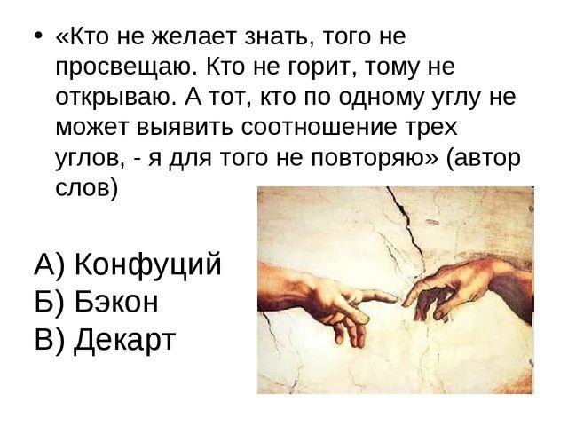 А) Конфуций Б) Бэкон В) Декарт «Кто не желает знать, того не просвещаю. Кто н...