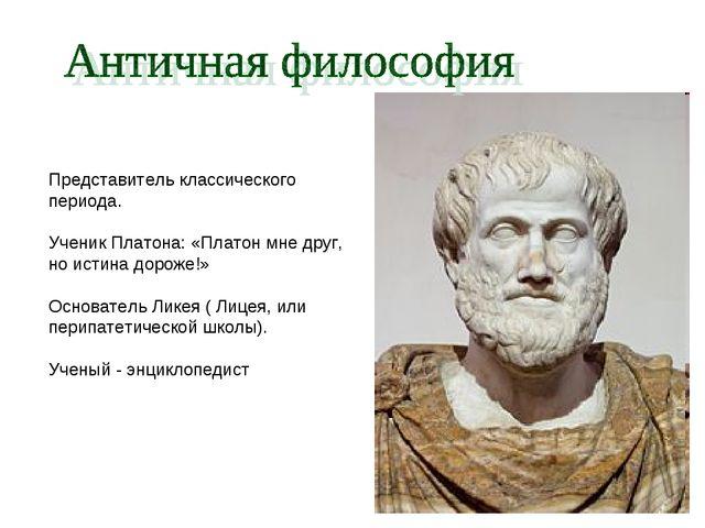 Представитель классического периода. Ученик Платона: «Платон мне друг, но ист...