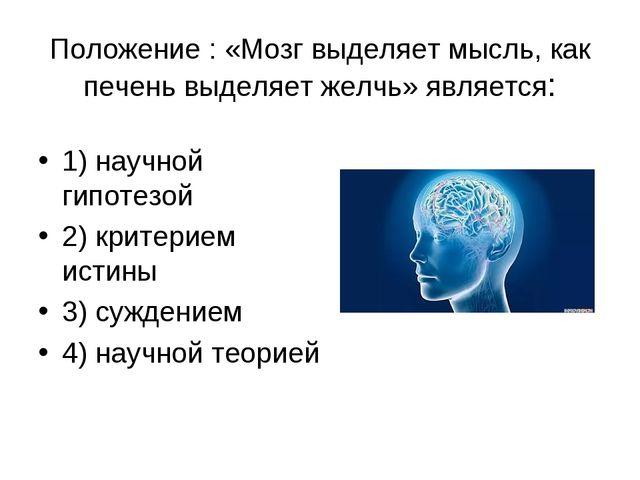 Положение : «Мозг выделяет мысль, как печень выделяет желчь» является: 1) нау...