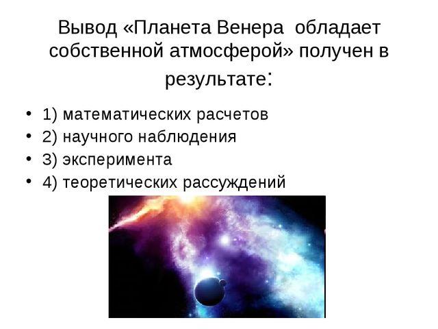 Вывод «Планета Венера обладает собственной атмосферой» получен в результате:...