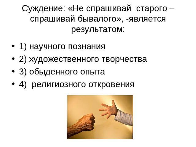 Суждение: «Не спрашивай старого – спрашивай бывалого», -является результатом:...