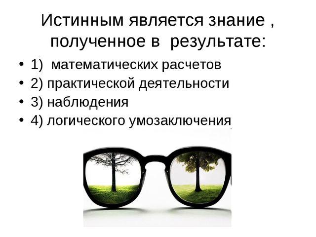 Истинным является знание , полученное в результате: 1) математических расчето...