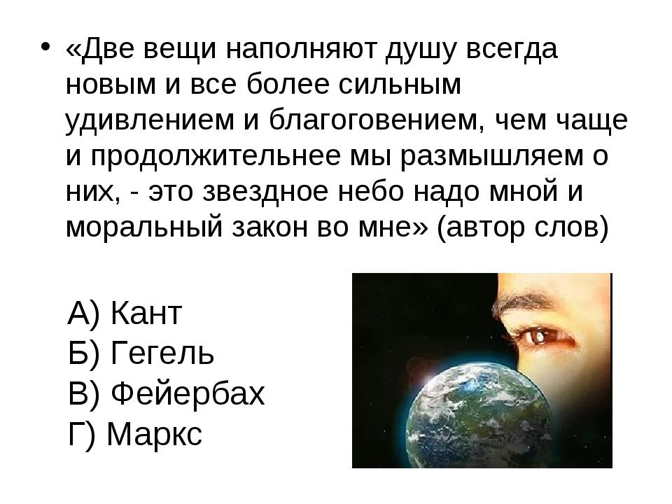 А) Кант Б) Гегель В) Фейербах Г) Маркс «Две вещи наполняют душу всегда новым...