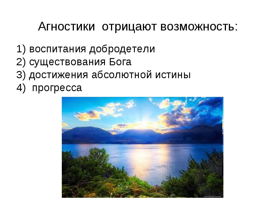 Агностики отрицают возможность: 1) воспитания добродетели 2) существования Бо...