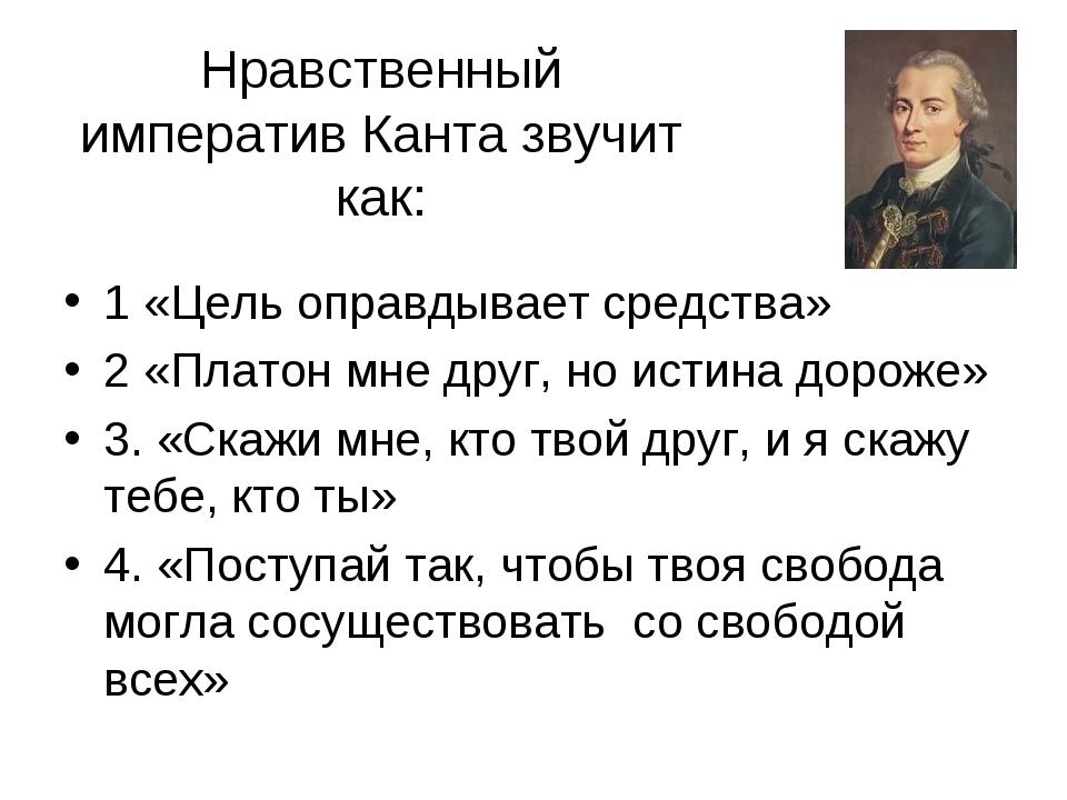Нравственный императив Канта звучит как: 1 «Цель оправдывает средства» 2 «Пл...