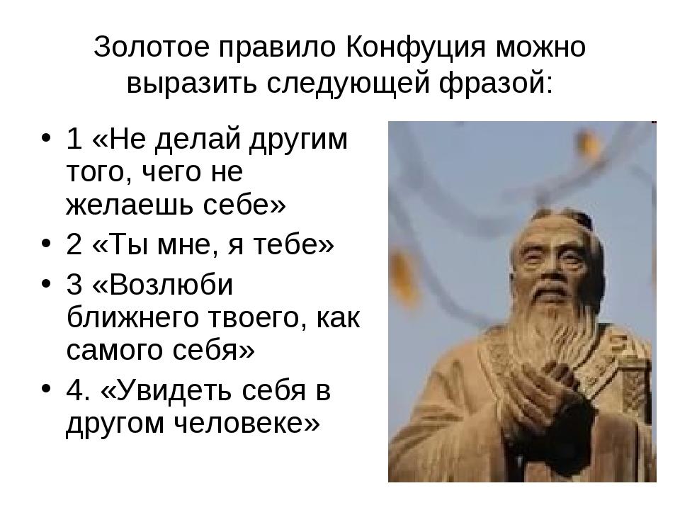 Золотое правило Конфуция можно выразить следующей фразой: 1 «Не делай другим...