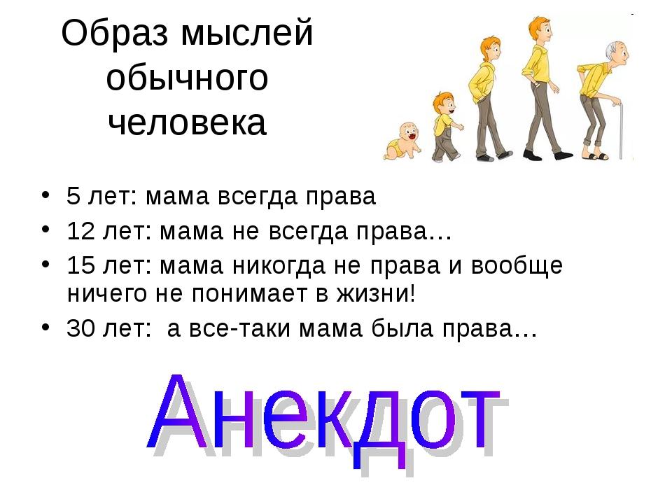 Образ мыслей обычного человека 5 лет: мама всегда права 12 лет: мама не всегд...