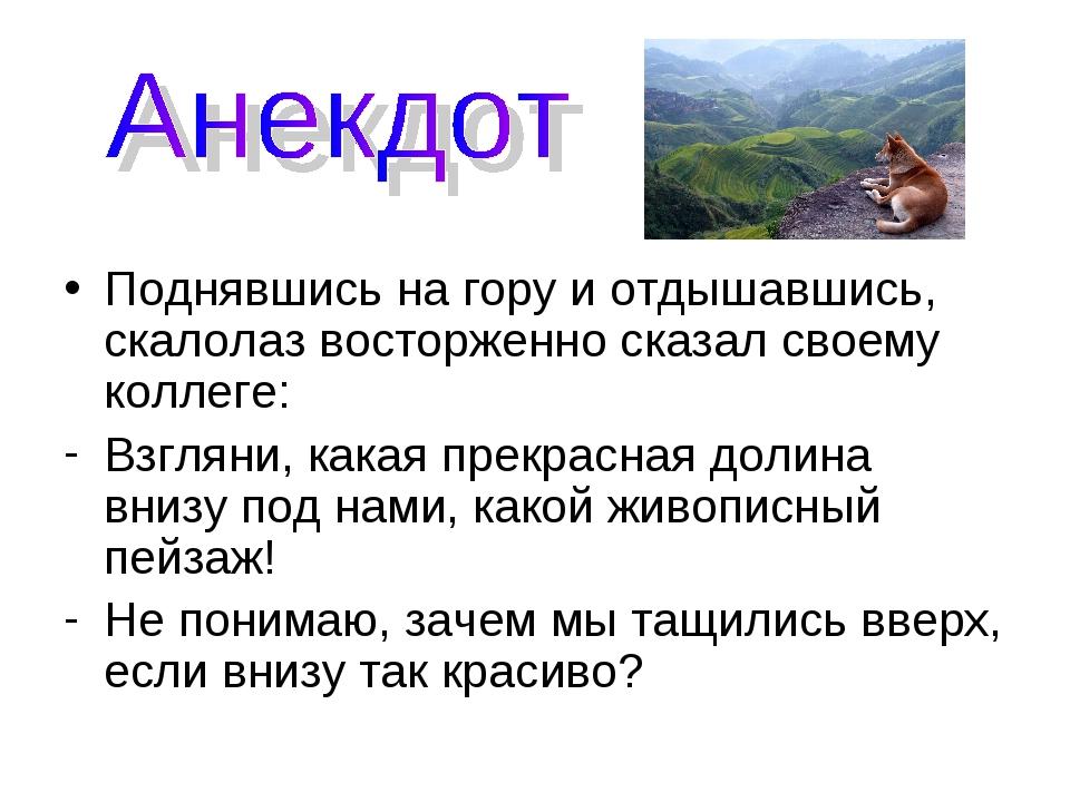 Поднявшись на гору и отдышавшись, скалолаз восторженно сказал своему коллеге:...