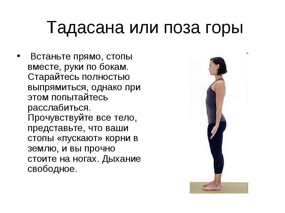 Тадасана или поза горы Встаньте прямо, стопы вместе, руки по бокам. Старайте...