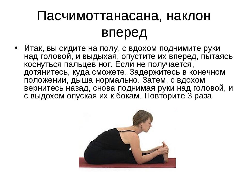 Пасчимоттанасана, наклон вперед Итак, вы сидите на полу, с вдохом поднимите р...