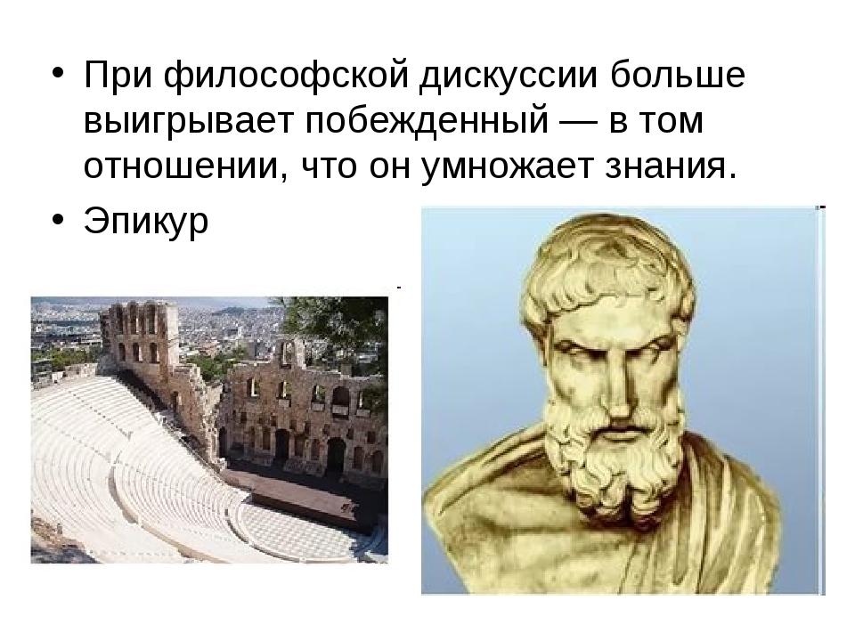 При философской дискуссии больше выигрывает побежденный — в том отношении, чт...