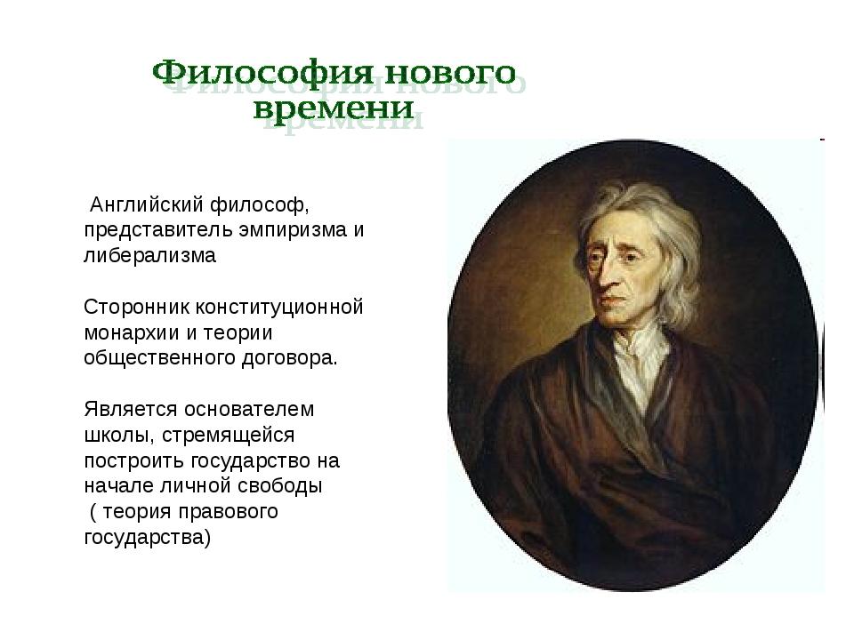 Английский философ, представитель эмпиризма и либерализма Сторонник конститу...