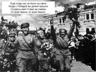 Ещё тогда нас не было на свете Когда с Победой вы домой пришли Солдаты мая! С