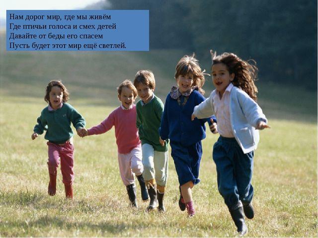 Нам дорог мир, где мы живём Где птичьи голоса и смех детей Давайте от беды ег...