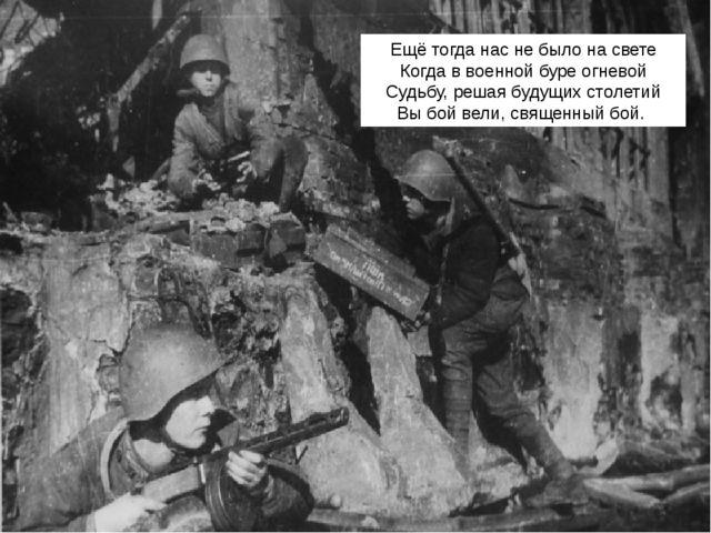 Ещё тогда нас не было на свете Когда в военной буре огневой Судьбу, решая буд...