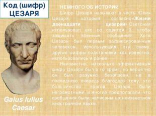 Код (шифр) ЦЕЗАРЯ НЕМНОГО ОБ ИСТОРИИ Шифр Цезаря называют в честь Юлия Цезаря