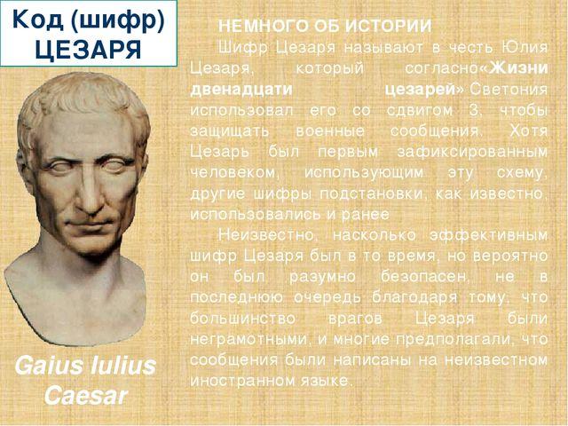 Код (шифр) ЦЕЗАРЯ НЕМНОГО ОБ ИСТОРИИ Шифр Цезаря называют в честь Юлия Цезаря...