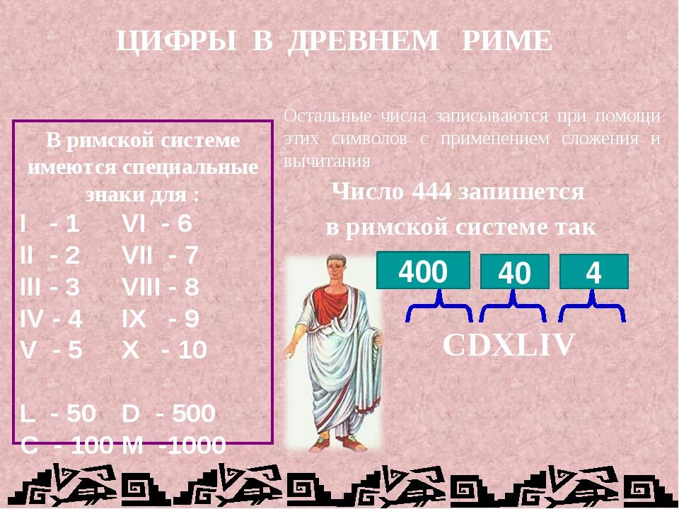 ЦИФРЫ В ДРЕВНЕМ РИМЕ В римской системе имеются специальные знаки для : I - 1...