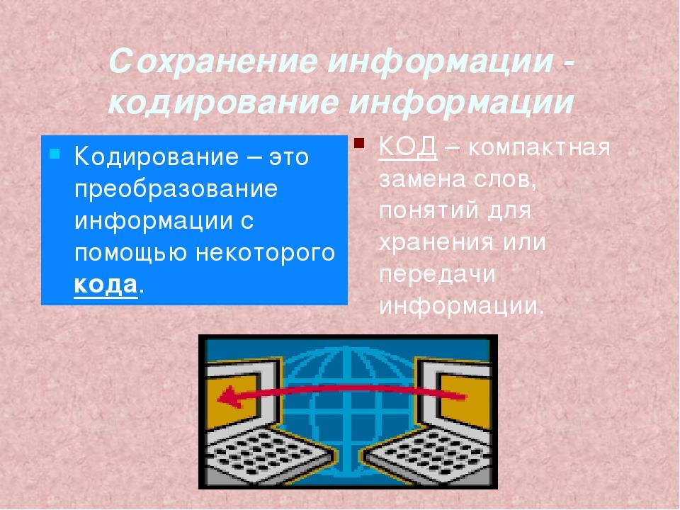 Сохранение информации - кодирование информации КОД – компактная замена слов,...