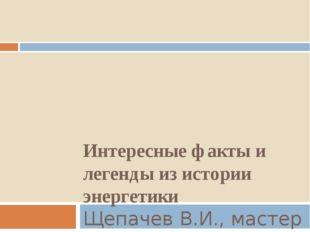 Интересные факты и легенды из истории энергетики Щепачев В.И., мастер п/о, Че