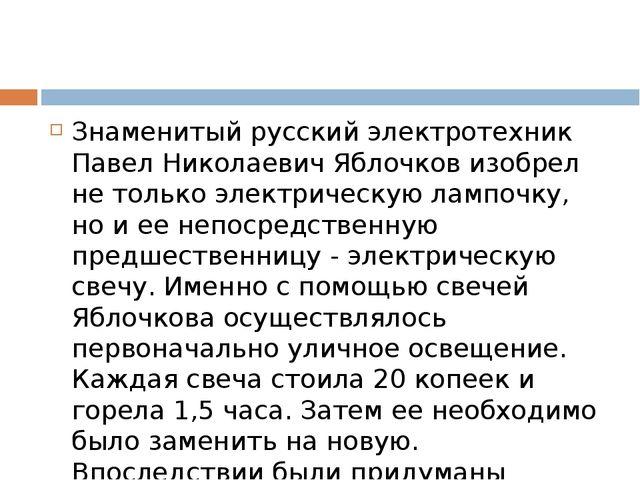 Знаменитый русский электротехник Павел Николаевич Яблочков изобрел не только...
