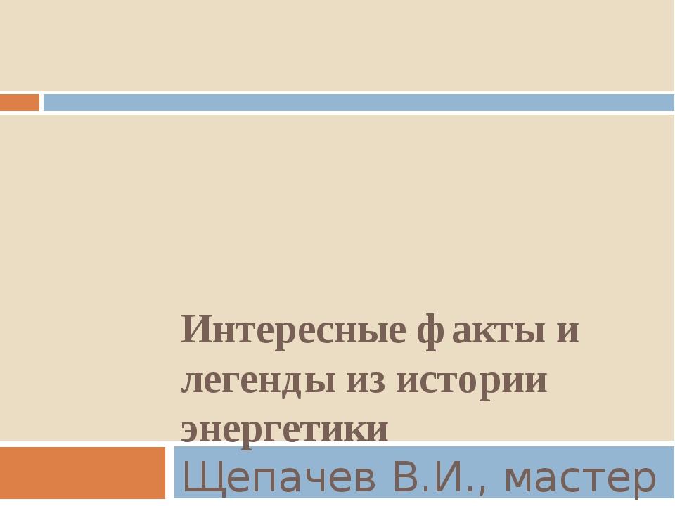 Интересные факты и легенды из истории энергетики Щепачев В.И., мастер п/о, Че...