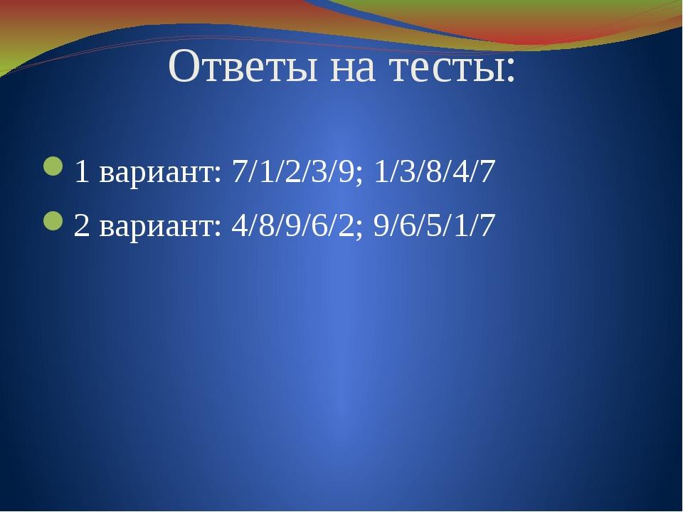 Ответы на тесты: 1 вариант: 7/1/2/3/9; 1/3/8/4/7 2 вариант: 4/8/9/6/2; 9/6/5/...