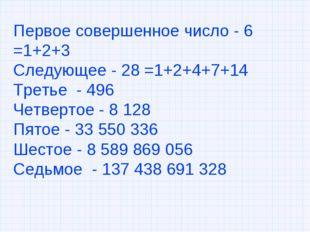 Первое совершенное число - 6 =1+2+3 Следующее - 28 =1+2+4+7+14 Третье - 496 Ч