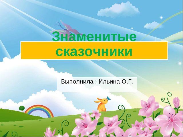 Знаменитые сказочники Выполнила : Ильина О.Г.