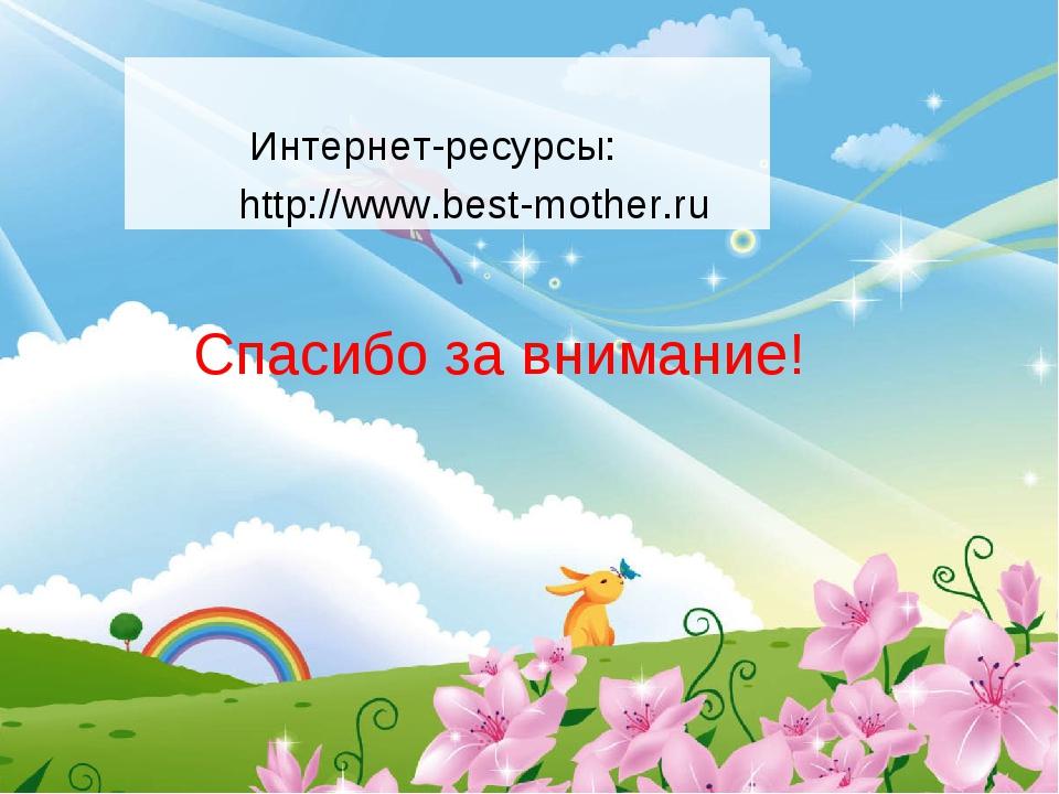 Интернет-ресурсы: http://www.best-mother.ru Спасибо за внимание!