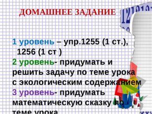 1 уровень – упр.1255 (1 ст.), 1256 (1 ст ) 2 уровень- придумать и решить зад