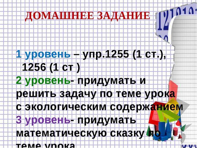 1 уровень – упр.1255 (1 ст.), 1256 (1 ст ) 2 уровень- придумать и решить зад...