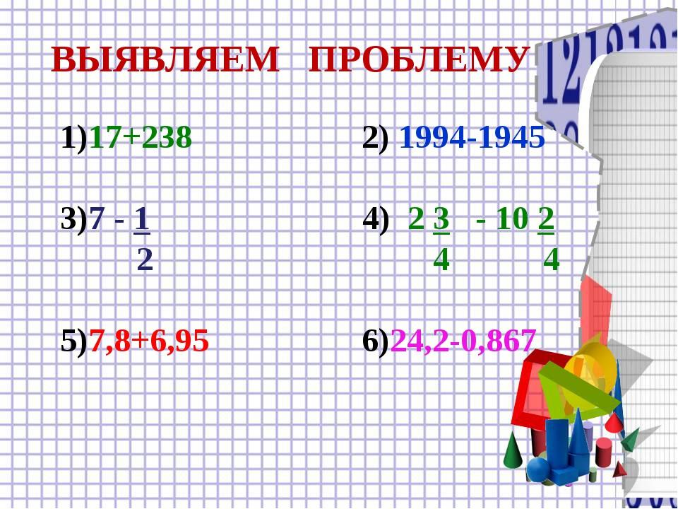 ВЫЯВЛЯЕМ ПРОБЛЕМУ 1)17+238 2) 1994-1945 3)7 - 1 4) 2 3 - 10 2 2 4 4 5)7,8+6,9...