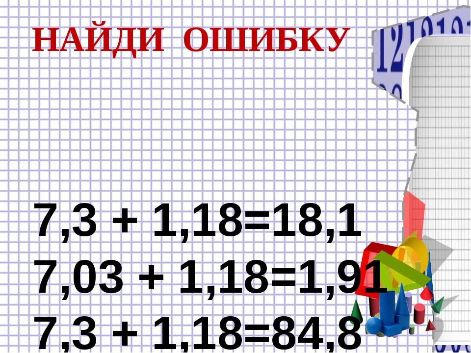 7,3 + 1,18=18,1 7,03 + 1,18=1,91 7,3 + 1,18=84,8 НАЙДИ ОШИБКУ