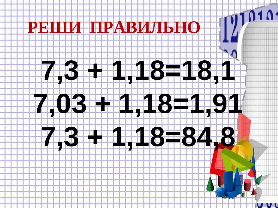 7,3 + 1,18=18,1 7,03 + 1,18=1,91 7,3 + 1,18=84,8 РЕШИ ПРАВИЛЬНО