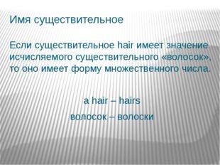 Имя существительное Если существительное hair имеет значение исчисляемого сущ
