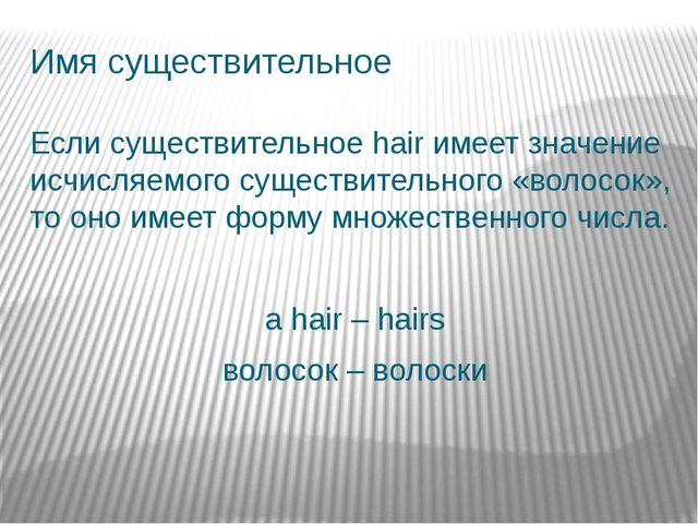 Имя существительное Если существительное hair имеет значение исчисляемого сущ...