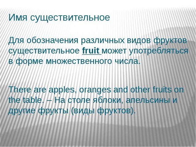 Имя существительное Для обозначения различных видов фруктов существительное f...