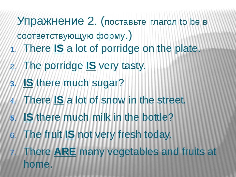 Упражнение 2. (поставьте глагол to be в соответствующую форму.) There IS a lo...