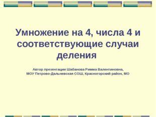 Умножение на 4, числа 4 и соответствующие случаи деления Автор презентации Ша