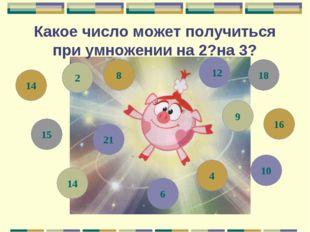 Какое число может получиться при умножении на 2?на 3? 9 8 10 16 112 21 15 14