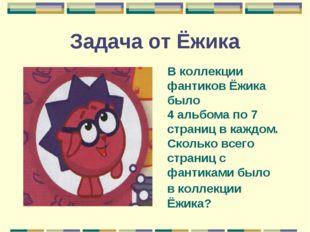 Задача от Ёжика В коллекции фантиков Ёжика было 4 альбома по 7 страниц в кажд