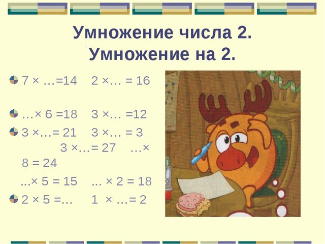 Умножение числа 2. Умножение на 2. 7 × …=14 2 ×… = 16 …× 6 =18 3 ×… =12 3 ×…=...