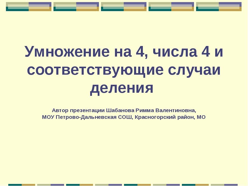 Умножение на 4, числа 4 и соответствующие случаи деления Автор презентации Ша...