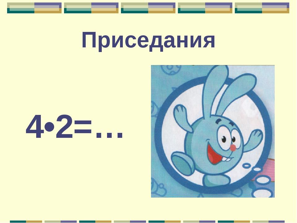 Приседания 4•2=…