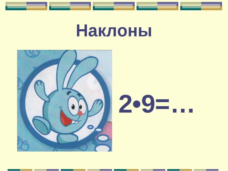 Наклоны 2•9=…